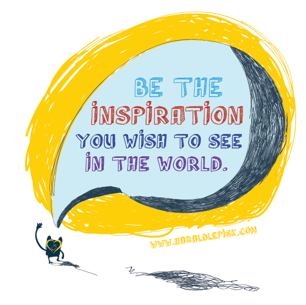 Be the inspiration you wish to see in the world